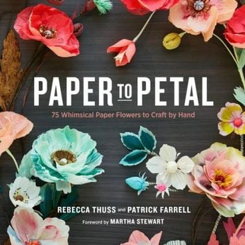 Paper to Petal: 75 Whimsical Paper Flowers to Craft by Hand