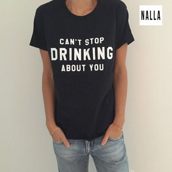 can't stop drinking about you Tshirt black Fashion funny slogan womens girls
