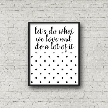 Let's Do What We Love And Do A Lot Of It Printable, Digital Art Print, Instant Download, Home Decoration, Typographic Print, Love, Wall Art