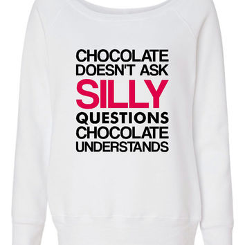 Fashion Wideneck Chocolate Doesn't Ask Silly Questions Chocolate Understands Sweatshirt Chocolate Lovers Sweatshirt Ladies WIdeneck Shirt