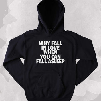 Funny Why Fall In Love When You Can Fall Asleep Sweatshirt Tired Napping Single Clothing Tumblr Hoodie