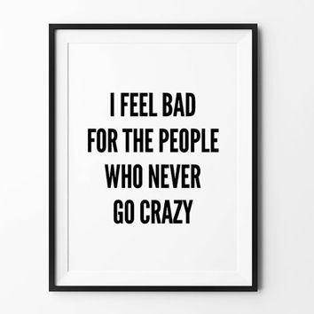 Go Crazy, Wall art print, poster, typography quote, wall decor, home decor, black and white, i feel bad for the people who never go crazy