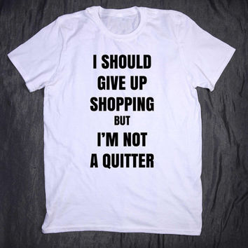 I Should Give Up Shopping But I'm Not A Quitter Tumblr Top Slogan Tee Funny Shopaholic Fashion Blogger T-shirt