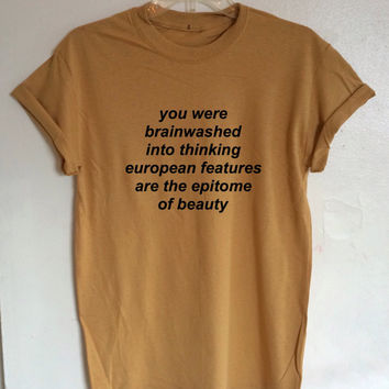 You Were Brainwashed Into Thinking European Features are the Epitome of Beauty Shirt - Tie Dye Feminist Shirt (Organic Fair Trade Cotton)