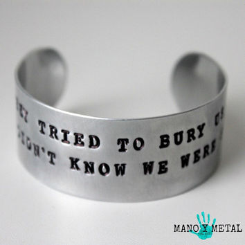 They tried to bury us. They didnt know we were seeds. -Mexican Proverb {hand stamped cuff bracelet}