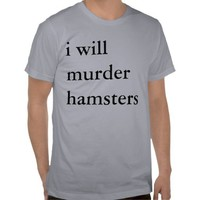 i will murder hamsters tees from Zazzle.com