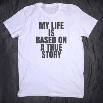 My Life Is Based On A True Story Slogan Tee Funny Sarcastic Sassy Tumblr Top T-shirt