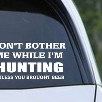 Don't Bother Me While Hunting Beer Funny HNT1-76 Die Cut Vinyl Decal Sticker