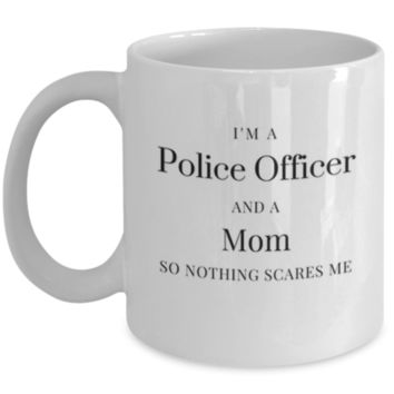 I'm A Police Officer And A Mom So Nothing Scares Me - Funny Coffee Mug - Police Officer Gift - Perfect Gift for Mother's Day, Sister, Aunt, Coworker, Best Friend, Police Officer