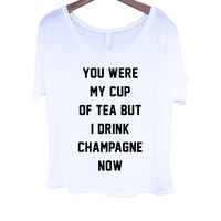 You Were My Cup of Tea But I Drink Champagne Now Tee