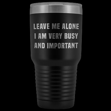 Leave Me Alone I Am Very Busy Tumbler Double Wall Insulated Hot Cold Metal Travel Coffee Cup 30oz BPA Free