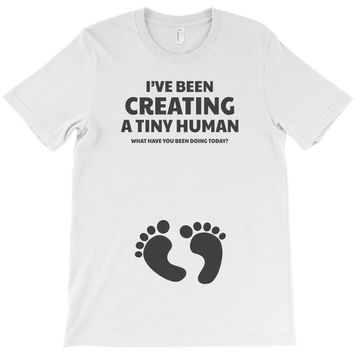 I've Been Creating A Tiny Human What Have You Been Doing Today T-Shirt