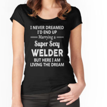 'I Never Dreamed I'd End Up Marrying A Super Sexy Welder' T-Shirt by teesblack91