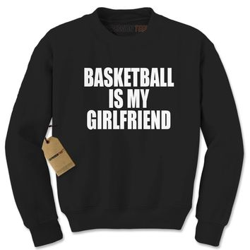 Basketball Is My Girlfriend Adult Crewneck Sweatshirt