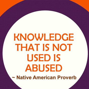 Knowledge that is not used is abused.