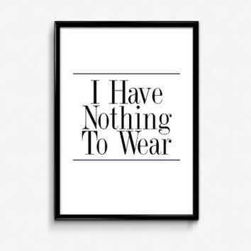"PRINTABLE Art ""I Have Nothing To Wear"" Typography Art Print Black and White Dorm decor Dorm Art Home Decor"