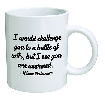Funny Mug 11OZ - I would challenge you to a battle of wits, but I see you are unarmed. William Shakespeare. brother. Cool Birthday gift for coworkers, Men & Women, Him or Her, Mom, Dad, Sister