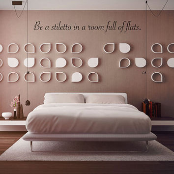Wall Decal Be A Stiletto In A Room Full Of Flats - Wall Art - Wall Decor - Quote Decal - Home Decor - Gift Ideas - Room Decor - Inspiration