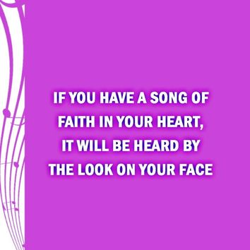 If you have a song of faith in your heart, it will be heard by the look on your face.