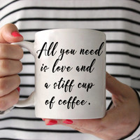 Coffee Mug - All you need is love and a stiff cup of coffee - Funny Coffee Mug - coffee lover Gift - Ceramic Mug - coffee addict mug