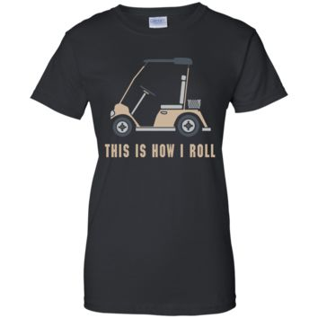 This is How I Roll Golf Cart Funny Golfers T-shirt G200L Gildan Ladies' 100% Cotton T-Shirt