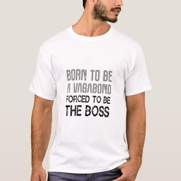 Born to be a vagabond, forced to be the boss funny T-Shirt
