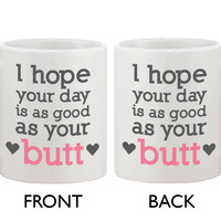 Funny and Cute Ceramic Coffee Mug - I Hope Your Day Is as Good as Your Butt