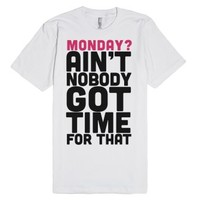 Monday? Ain't Nobody Got Time For That-Unisex White T-Shirt