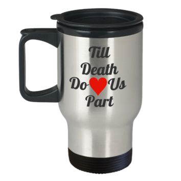 Till Death Do Us Part Coffee Travel Mug 14 oz - Makes a perfect gift 14 oz Travel mugs