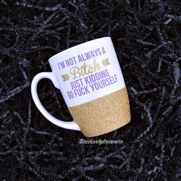 Personalized Coffee Cup - Glitter Dipped Coffee Mug -Personalized Coffee Mug- I'm not always a bitch just kidding go fuck yourself mug