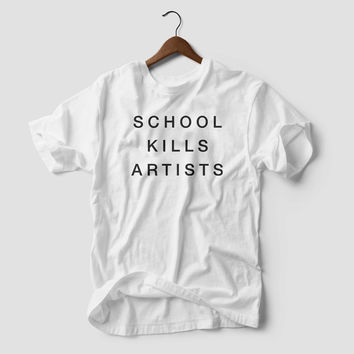 School Kills Artists T-SHIRT Funny Slogan School Shirt Fashion Tee tumblr dope