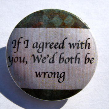 If I Agreed With You, We'd Both Be Wrong Funny Quote 1.25'' Pinback Button or Magnet