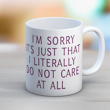 I'm Sorry It's Just That I Literally Do Not Care At All Mug
