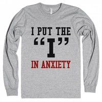 "I PUT THE ""I"" IN ANXIETY"