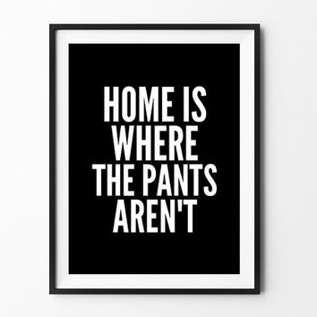 Pants Poster, typography art, wall decor, mottos, typography poster, inspiration, funny, motivational, gift, home is whre the pants aren't