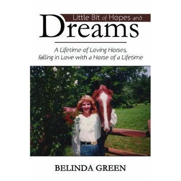 True Horse Stories - Little Bit of Hopes and Dreams: A Lifetime of Loving Horses, Falling in Love with the Horse of a Lifetime by Belinda Green
