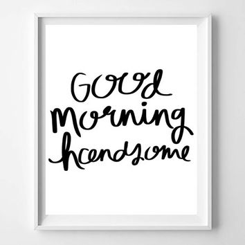 Good Morning Handsome typography quote art, printable nursery - home - prints & posters, romantic art, hand lettered art