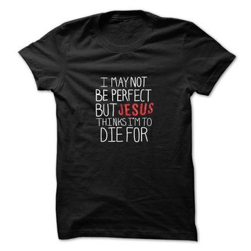 I May Not be Perfect but Jesus Thinks Im to Die For ! T-Shirt LifeStyle.