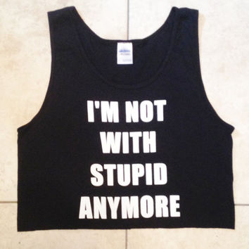 BACK IN STOCK- I'm Not With Stupid Anymore Cropped Tank