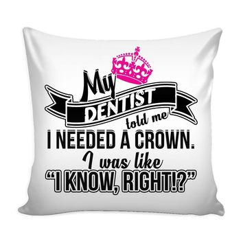 Funny Graphic Pillow Cover My Dentist Told Me I Needed A Crown I Was Like