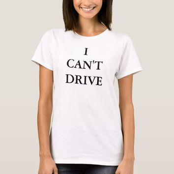 I Can't Drive T-Shirt