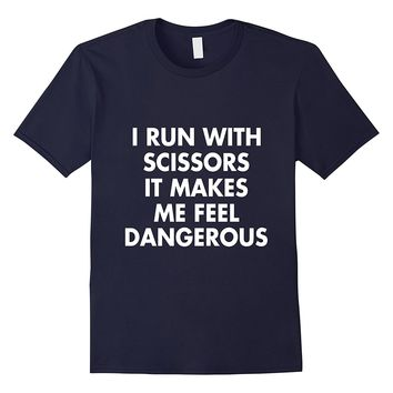 I Run With Scissors It Makes Me Feel Dangerous T-Shirt