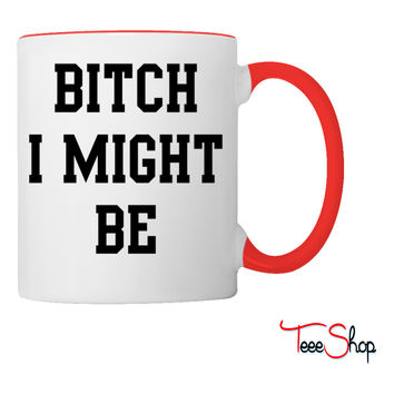 Bitch I might be Coffee & Tea Mug