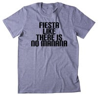 Fiesta Like There Is No Manana Shirt Funny Partying Drinking Drunk Drinking Party Shots Tumblr T-shirt