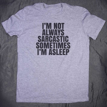 I'm Not Always Sarcastic Sometimes I'm Asleep Slogan Tee Funny Sarcasm Sassy Tumblr Top T-shirt