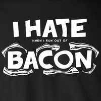 I Hate When I Run Out Of Bacon
