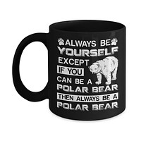 Always Be Yourself Except If You Can Be A Polar Bear Mug