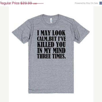 ON SALE I May Look Calm But I've Killed You In My Mind Three Times Funny Shirt