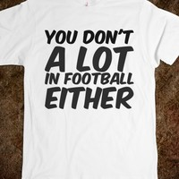 YOU DON'T A LOT IN FOOTBALL EITHER