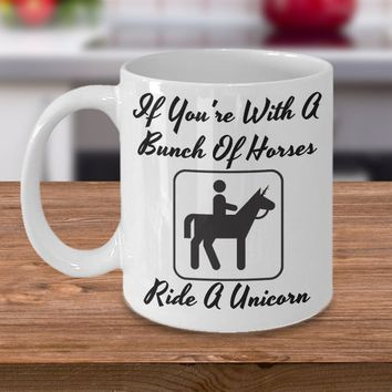 If you're with a bunch of horses Ride A Unicorn, A Sarcastic and maybe a little Rude Ceramic Coffee Mug gift, funny and humorous,